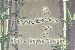 Bamboo Shows 019 - Maybe Tonight