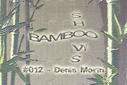 Bamboo Shows 012 - Denis Morin