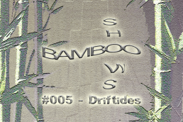 Bamboo Shows 005 - Driftides